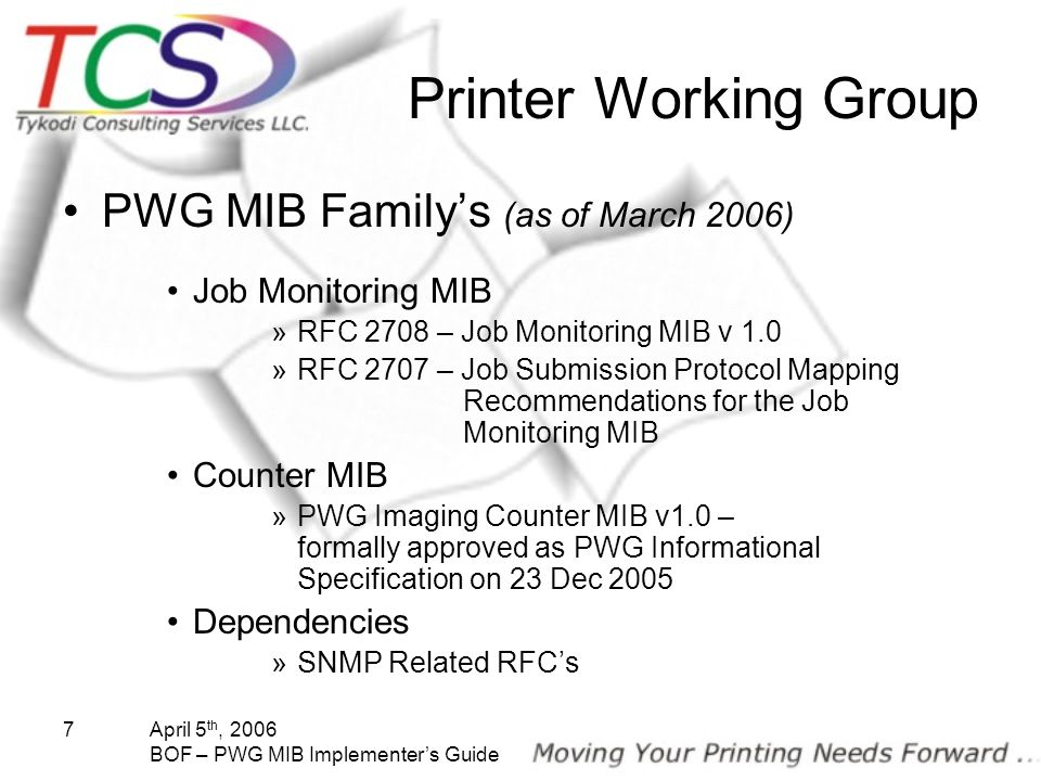 April 5 th, 2006 BOF – PWG MIB Implementers Guide 7 Printer Working Group PWG MIB Familys (as of March 2006) Job Monitoring MIB »RFC 2708 – Job Monito