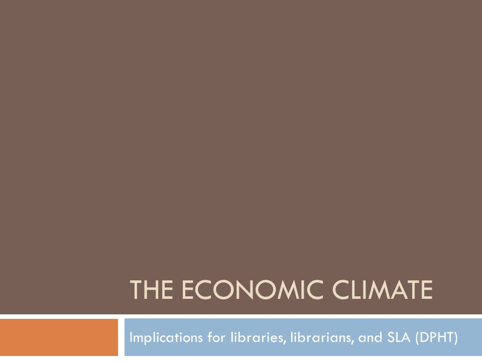 THE ECONOMIC CLIMATE Implications for libraries, librarians, and SLA (DPHT)