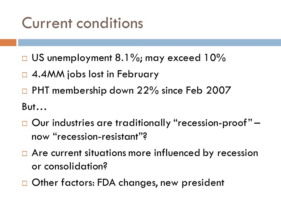Current conditions US unemployment 8.1%; may exceed 10% 4.4MM jobs lost in February PHT membership down 22% since Feb 2007 But… Our industries are traditionally recession-proof – now recession-resistant.