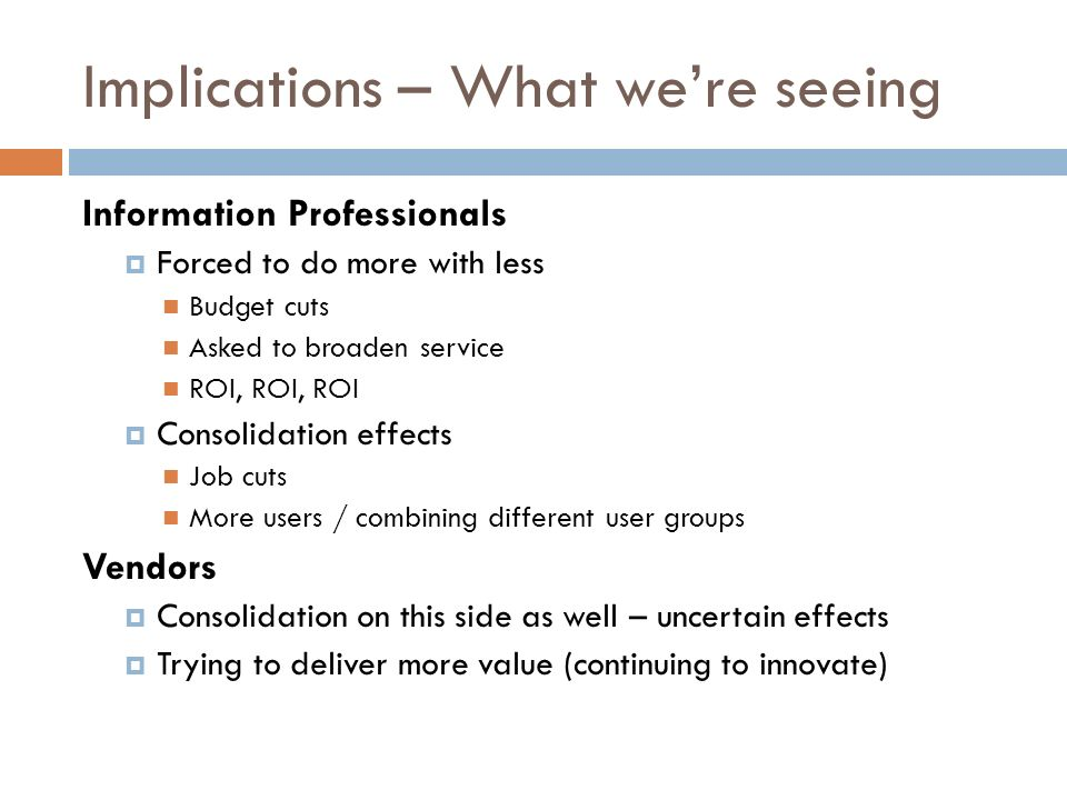 Implications – What were seeing Information Professionals Forced to do more with less Budget cuts Asked to broaden service ROI, ROI, ROI Consolidation effects Job cuts More users / combining different user groups Vendors Consolidation on this side as well – uncertain effects Trying to deliver more value (continuing to innovate)