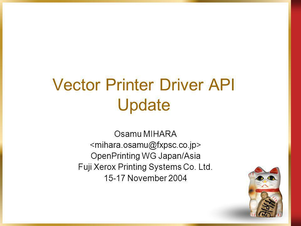 Vector Printer Driver API Update Osamu MIHARA OpenPrinting WG Japan/Asia Fuji Xerox Printing Systems Co.