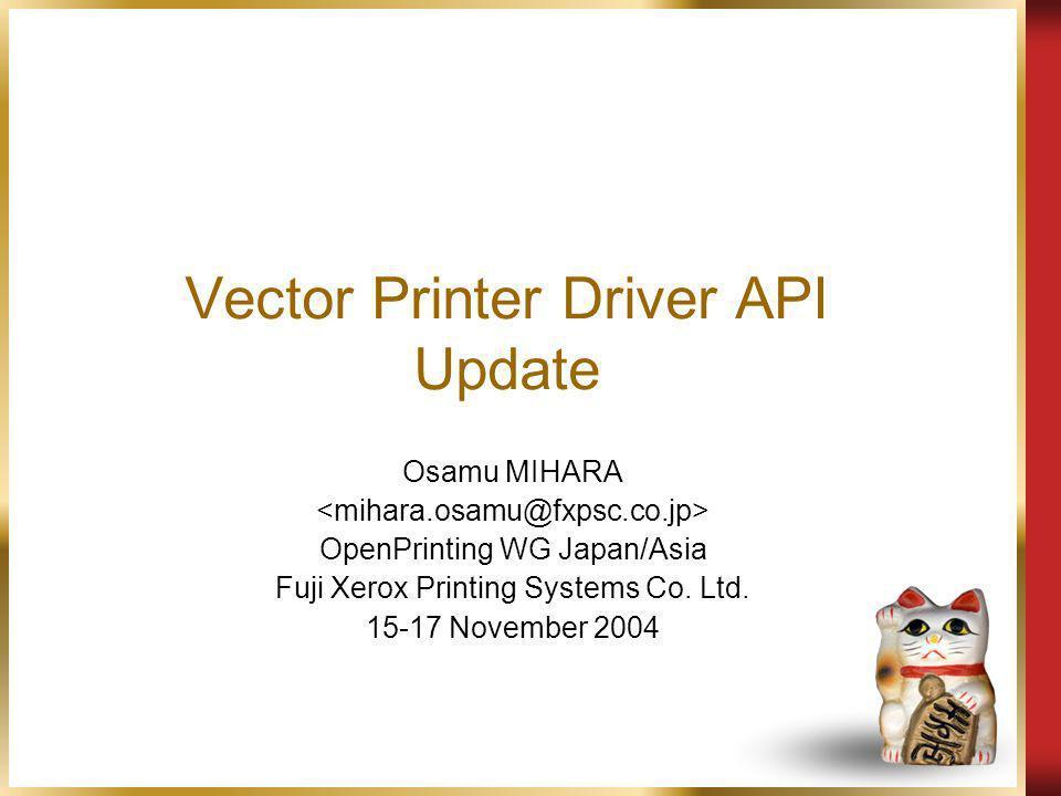 Vector Printer Driver API Update Osamu MIHARA OpenPrinting WG Japan/Asia Fuji Xerox Printing Systems Co. Ltd. 15-17 November 2004