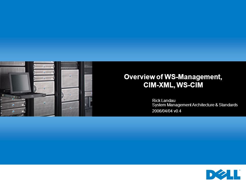 Overview of WS-Management, CIM-XML, WS-CIM Rick Landau System Management Architecture & Standards 2006/04/04 v0.4