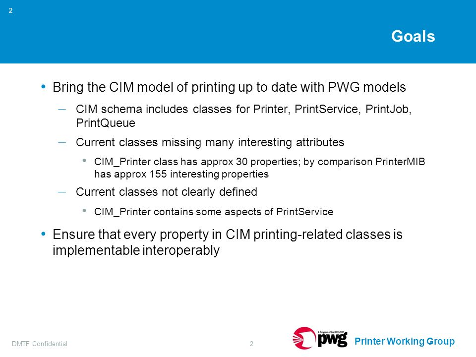 Printer Working Group DMTF Confidential2 2 Goals Bring the CIM model of printing up to date with PWG models – CIM schema includes classes for Printer, PrintService, PrintJob, PrintQueue – Current classes missing many interesting attributes CIM_Printer class has approx 30 properties; by comparison PrinterMIB has approx 155 interesting properties – Current classes not clearly defined CIM_Printer contains some aspects of PrintService Ensure that every property in CIM printing-related classes is implementable interoperably