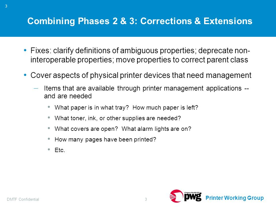 Printer Working Group DMTF Confidential3 3 Combining Phases 2 & 3: Corrections & Extensions Fixes: clarify definitions of ambiguous properties; deprecate non- interoperable properties; move properties to correct parent class Cover aspects of physical printer devices that need management – Items that are available through printer management applications -- and are needed What paper is in what tray.