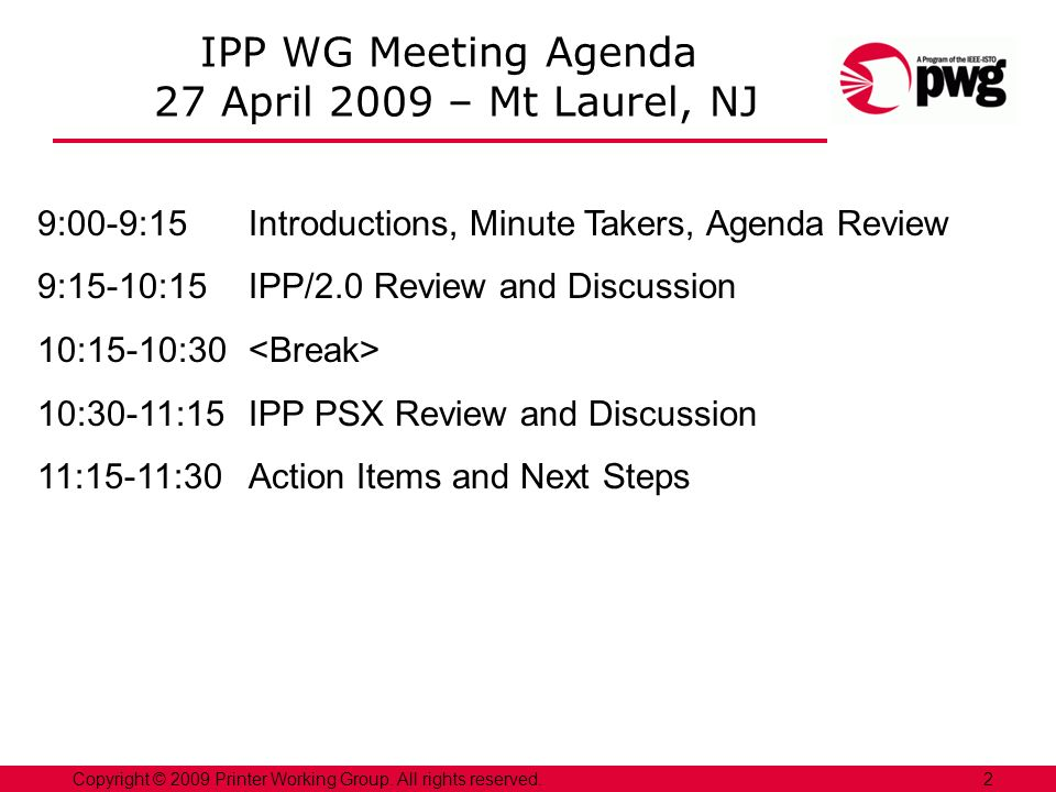 2Copyright © 2009 Printer Working Group. All rights reserved. IPP WG Meeting Agenda 27 April 2009 – Mt Laurel, NJ 9:00-9:15Introductions, Minute Taker