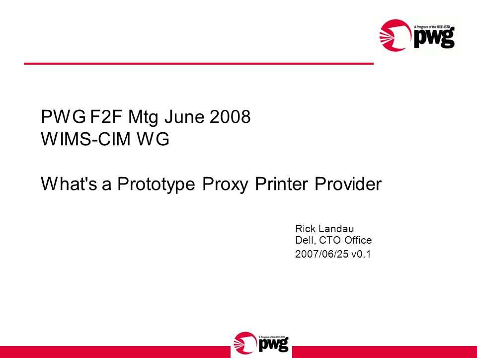 PWG F2F Mtg June 2008 WIMS-CIM WG What s a Prototype Proxy Printer Provider Rick Landau Dell, CTO Office 2007/06/25 v0.1
