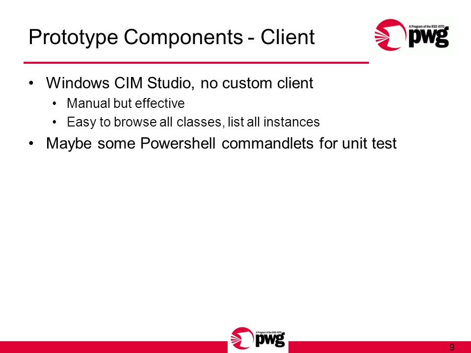 9 Prototype Components - Client Windows CIM Studio, no custom client Manual but effective Easy to browse all classes, list all instances Maybe some Powershell commandlets for unit test