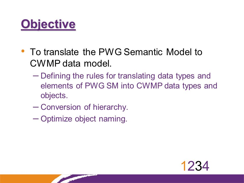 12341234 Objective To translate the PWG Semantic Model to CWMP data model. – Defining the rules for translating data types and elements of PWG SM into
