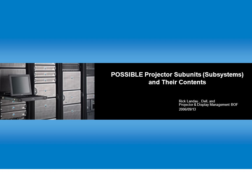 POSSIBLE Projector Subunits (Subsystems) and Their Contents Rick Landau, Dell, and Projector & Display Management BOF 2006/09/13