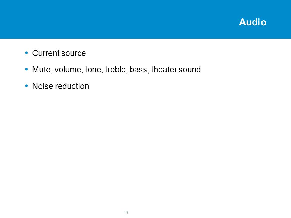 19 Audio Current source Mute, volume, tone, treble, bass, theater sound Noise reduction