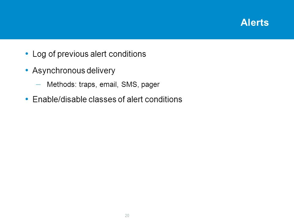 20 Alerts Log of previous alert conditions Asynchronous delivery – Methods: traps, email, SMS, pager Enable/disable classes of alert conditions