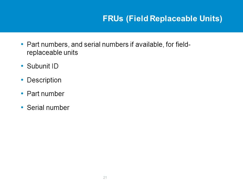 21 FRUs (Field Replaceable Units) Part numbers, and serial numbers if available, for field- replaceable units Subunit ID Description Part number Serial number