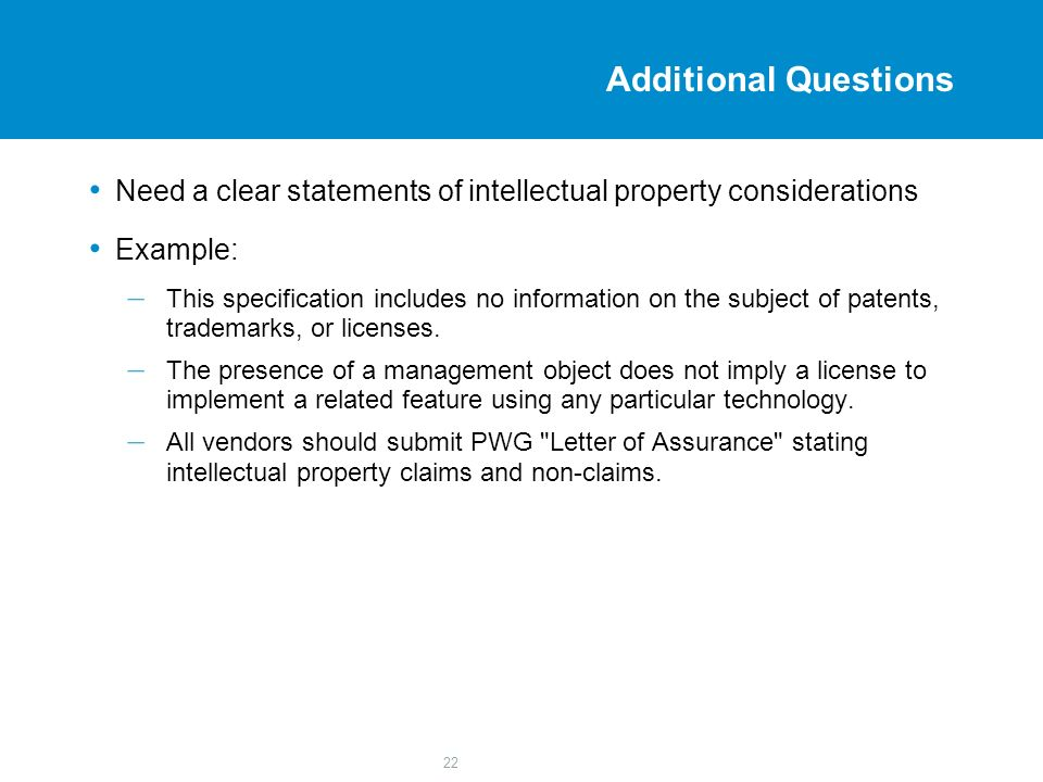 22 Additional Questions Need a clear statements of intellectual property considerations Example: – This specification includes no information on the subject of patents, trademarks, or licenses.