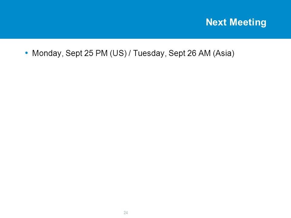 24 Next Meeting Monday, Sept 25 PM (US) / Tuesday, Sept 26 AM (Asia)