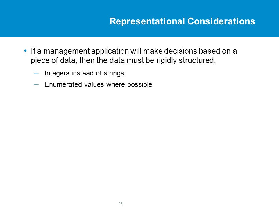 26 Representational Considerations If a management application will make decisions based on a piece of data, then the data must be rigidly structured.