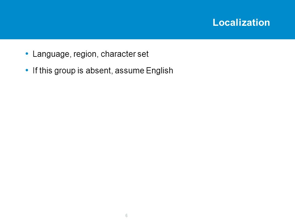 6 Localization Language, region, character set If this group is absent, assume English