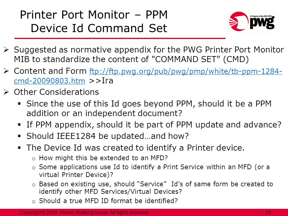 Printer Port Monitor – PPM Device Id Command Set Suggested as normative appendix for the PWG Printer Port Monitor MIB to standardize the content of COMMAND SET (CMD) Content and Form ftp://ftp.pwg.org/pub/pwg/pmp/white/tb-ppm-1284- cmd-20090803.htm >>Ira ftp://ftp.pwg.org/pub/pwg/pmp/white/tb-ppm-1284- cmd-20090803.htm Other Considerations Since the use of this Id goes beyond PPM, should it be a PPM addition or an independent document.