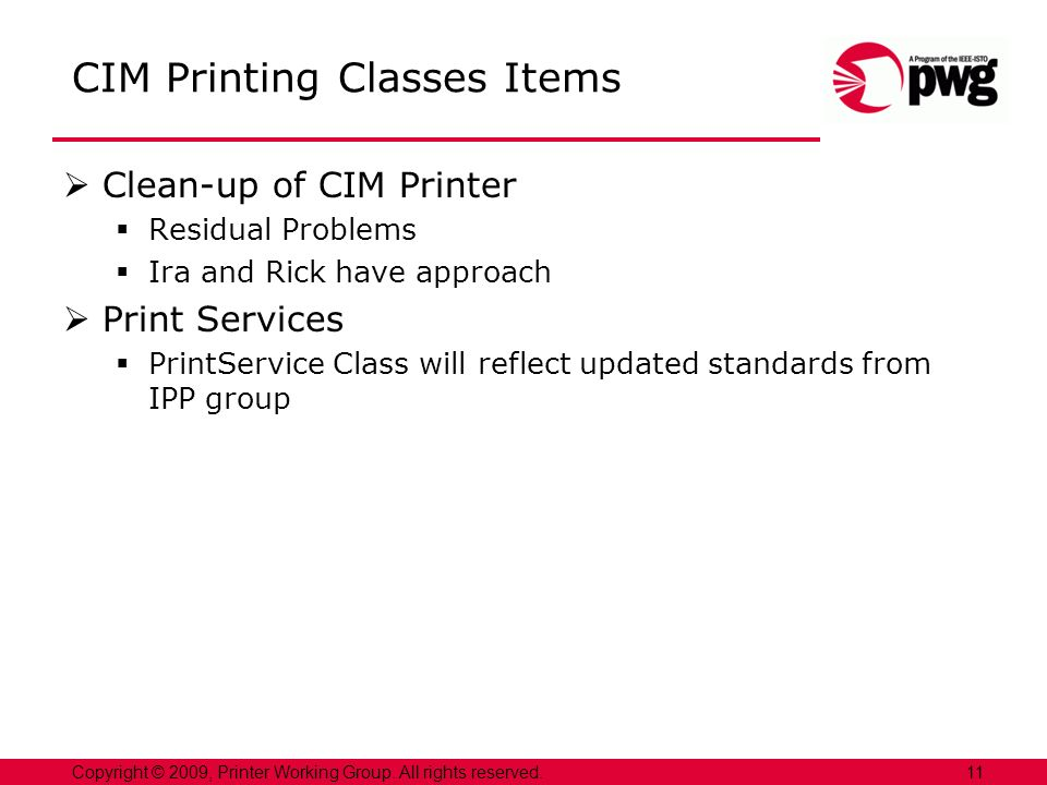 CIM Printing Classes Items Clean-up of CIM Printer Residual Problems Ira and Rick have approach Print Services PrintService Class will reflect updated standards from IPP group 11Copyright © 2009, Printer Working Group.