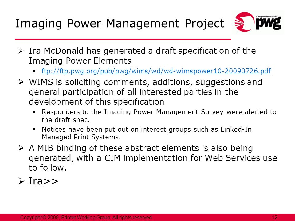 Imaging Power Management Project Ira McDonald has generated a draft specification of the Imaging Power Elements ftp://ftp.pwg.org/pub/pwg/wims/wd/wd-wimspower10-20090726.pdf WIMS is soliciting comments, additions, suggestions and general participation of all interested parties in the development of this specification Responders to the Imaging Power Management Survey were alerted to the draft spec.