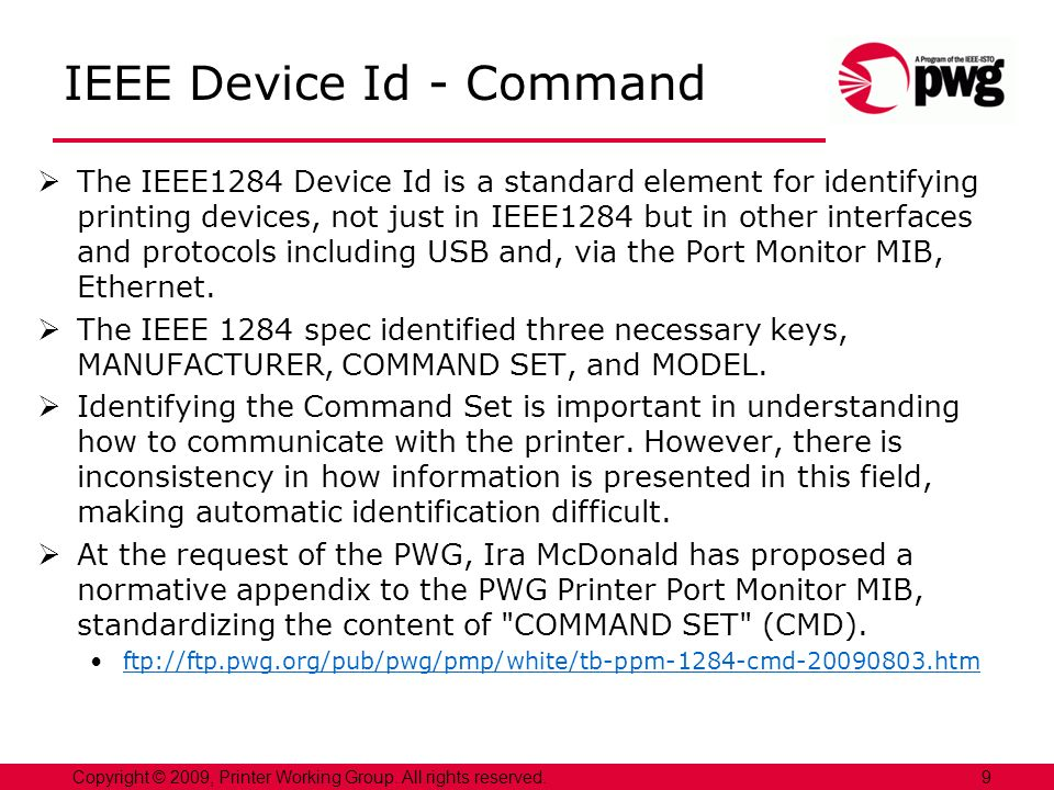 IEEE Device Id - Command The IEEE1284 Device Id is a standard element for identifying printing devices, not just in IEEE1284 but in other interfaces and protocols including USB and, via the Port Monitor MIB, Ethernet.