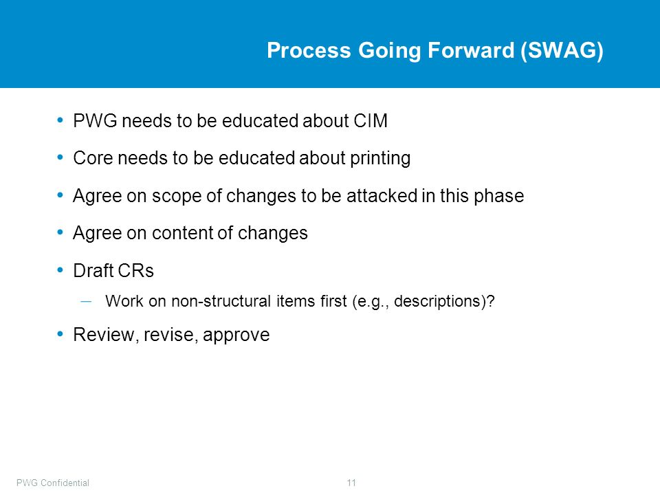 PWG Confidential11 Process Going Forward (SWAG) PWG needs to be educated about CIM Core needs to be educated about printing Agree on scope of changes to be attacked in this phase Agree on content of changes Draft CRs – Work on non-structural items first (e.g., descriptions).