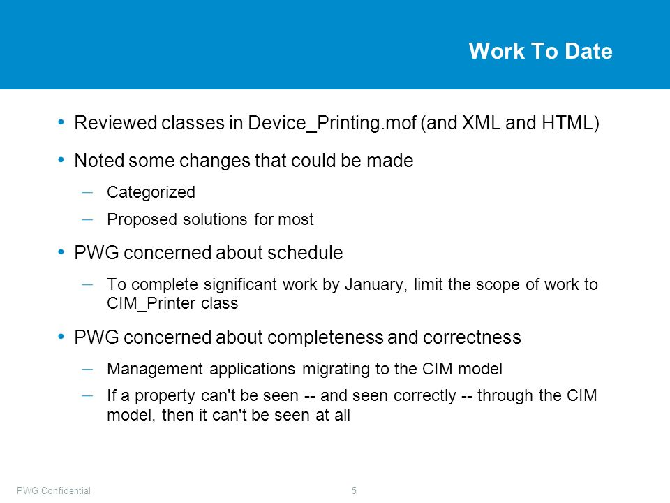 PWG Confidential5 Work To Date Reviewed classes in Device_Printing.mof (and XML and HTML) Noted some changes that could be made – Categorized – Proposed solutions for most PWG concerned about schedule – To complete significant work by January, limit the scope of work to CIM_Printer class PWG concerned about completeness and correctness – Management applications migrating to the CIM model – If a property can t be seen -- and seen correctly -- through the CIM model, then it can t be seen at all