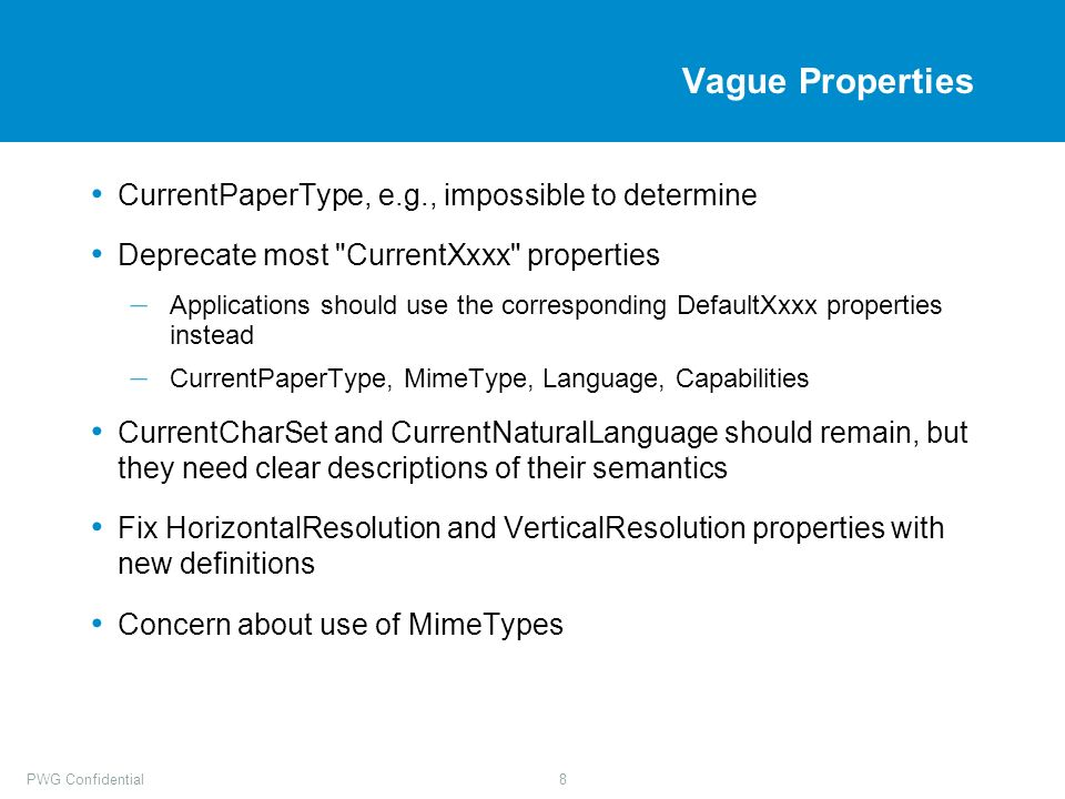 PWG Confidential8 Vague Properties CurrentPaperType, e.g., impossible to determine Deprecate most CurrentXxxx properties – Applications should use the corresponding DefaultXxxx properties instead – CurrentPaperType, MimeType, Language, Capabilities CurrentCharSet and CurrentNaturalLanguage should remain, but they need clear descriptions of their semantics Fix HorizontalResolution and VerticalResolution properties with new definitions Concern about use of MimeTypes
