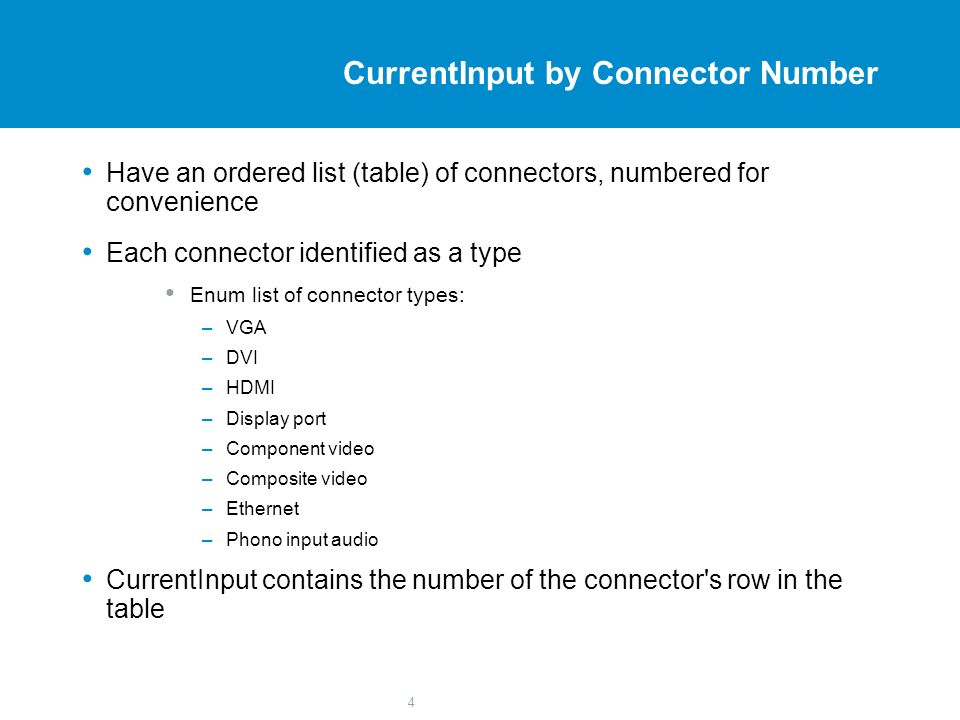 4 CurrentInput by Connector Number Have an ordered list (table) of connectors, numbered for convenience Each connector identified as a type Enum list of connector types: –VGA –DVI –HDMI –Display port –Component video –Composite video –Ethernet –Phono input audio CurrentInput contains the number of the connector s row in the table