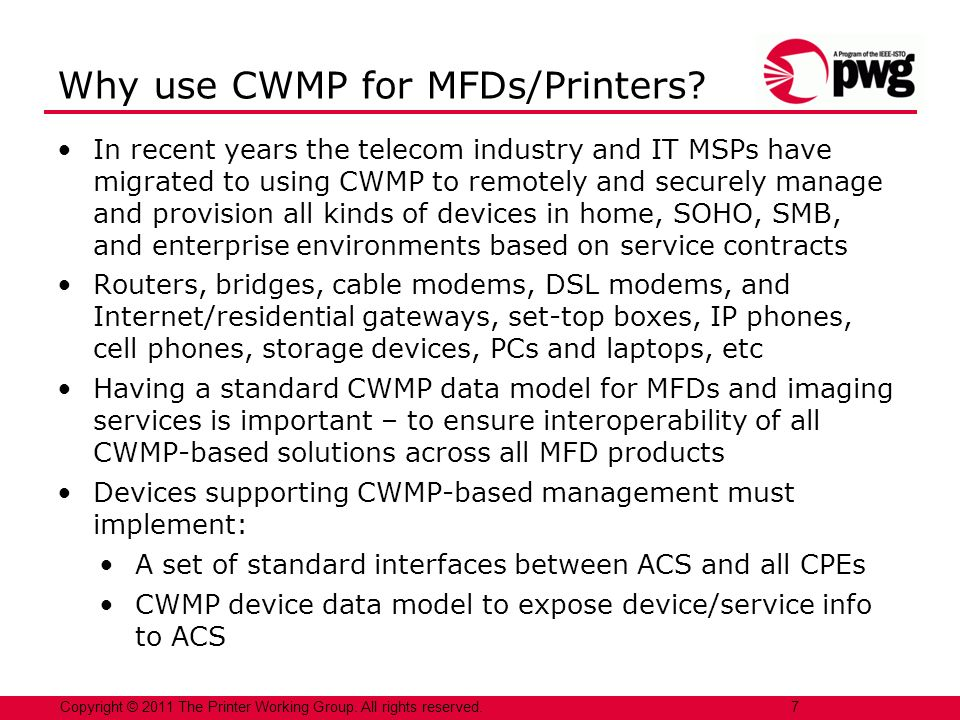 In recent years the telecom industry and IT MSPs have migrated to using CWMP to remotely and securely manage and provision all kinds of devices in home, SOHO, SMB, and enterprise environments based on service contracts Routers, bridges, cable modems, DSL modems, and Internet/residential gateways, set-top boxes, IP phones, cell phones, storage devices, PCs and laptops, etc Having a standard CWMP data model for MFDs and imaging services is important – to ensure interoperability of all CWMP-based solutions across all MFD products Devices supporting CWMP-based management must implement: A set of standard interfaces between ACS and all CPEs CWMP device data model to expose device/service info to ACS 7 Copyright © 2011 The Printer Working Group.