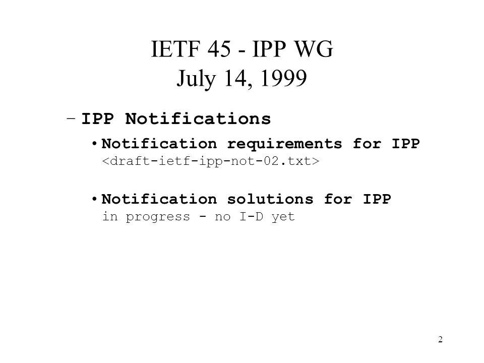 2 IETF 45 - IPP WG July 14, 1999 –IPP Notifications Notification requirements for IPP Notification solutions for IPP in progress - no I-D yet