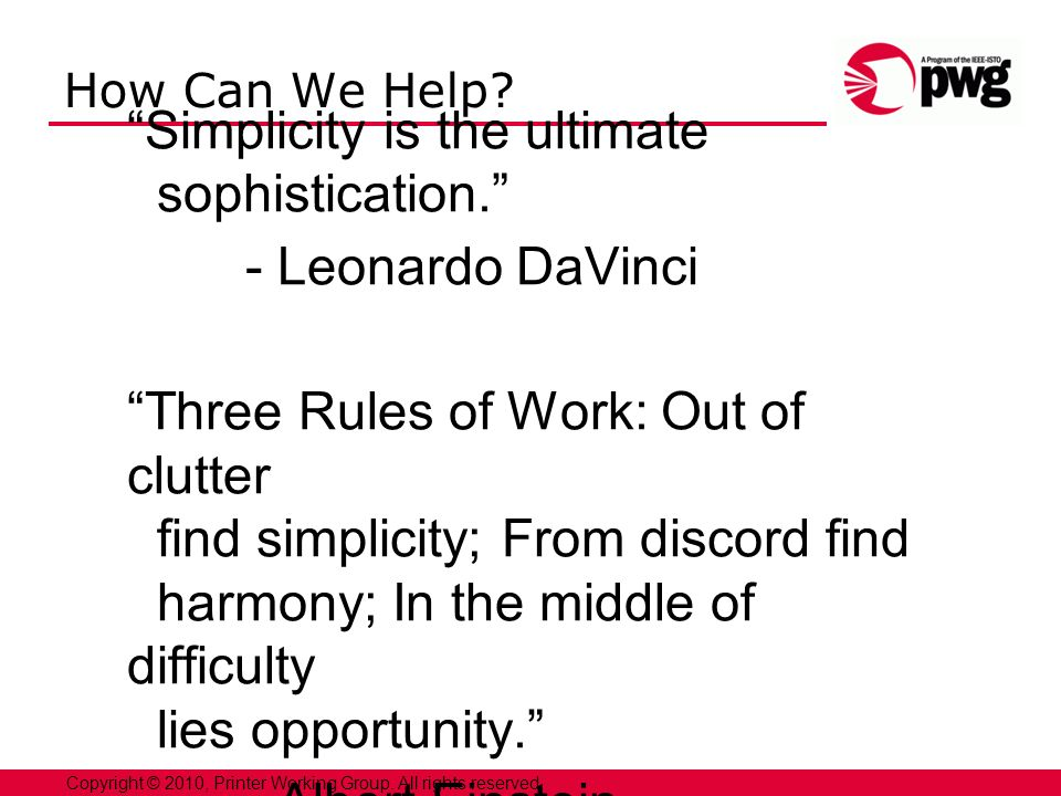 10Copyright © 2010, Printer Working Group. All rights reserved. How Can We Help? Simplicity is the ultimate sophistication. - Leonardo DaVinci Three R