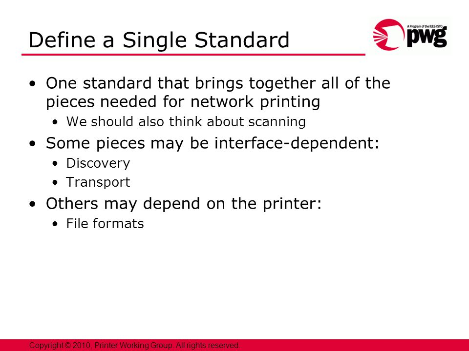 11 Copyright © 2010, Printer Working Group. All rights reserved. Define a Single Standard One standard that brings together all of the pieces needed f