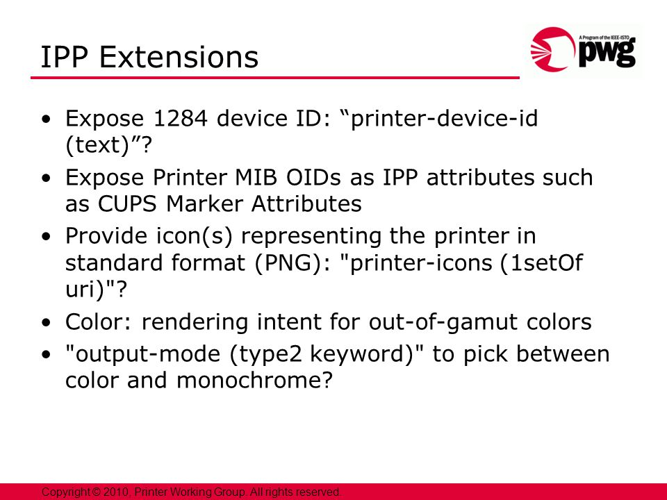22 Copyright © 2010, Printer Working Group. All rights reserved. IPP Extensions Expose 1284 device ID: printer-device-id (text)? Expose Printer MIB OI