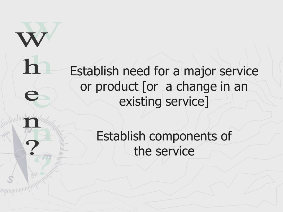 Establish need for a major service or product [or a change in an existing service] Establish components of the service
