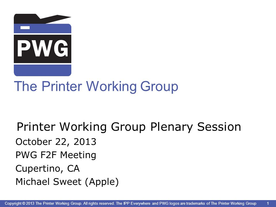 1 The Printer Working Group Copyright © 2013 The Printer Working Group. All rights reserved. The IPP Everywhere and PWG logos are trademarks of The Pr