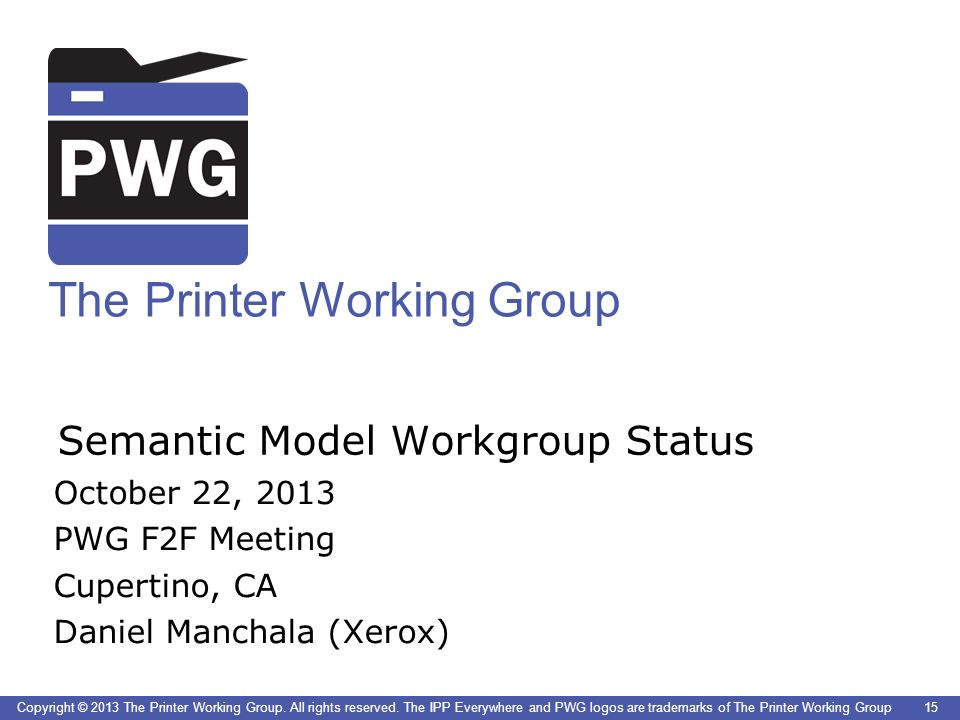 15 The Printer Working Group Copyright © 2013 The Printer Working Group. All rights reserved. The IPP Everywhere and PWG logos are trademarks of The P