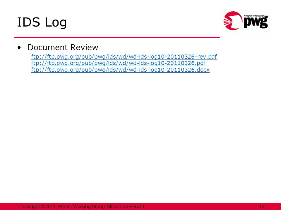 12Copyright © 2011, Printer Working Group. All rights reserved. IDS Log Document Review ftp://ftp.pwg.org/pub/pwg/ids/wd/wd-ids-log10-20110326-rev.pdf