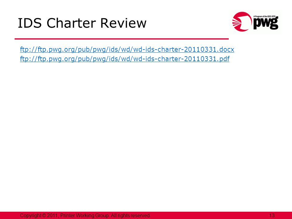 13Copyright © 2011, Printer Working Group. All rights reserved. IDS Charter Review ftp://ftp.pwg.org/pub/pwg/ids/wd/wd-ids-charter-20110331.docx ftp:/