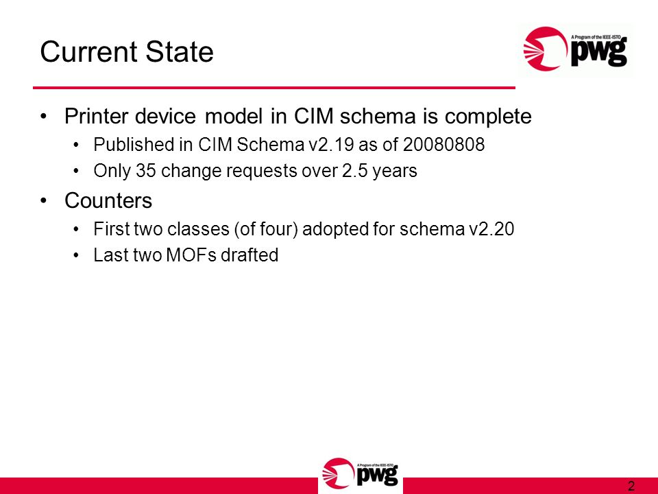2 Current State Printer device model in CIM schema is complete Published in CIM Schema v2.19 as of 20080808 Only 35 change requests over 2.5 years Counters First two classes (of four) adopted for schema v2.20 Last two MOFs drafted