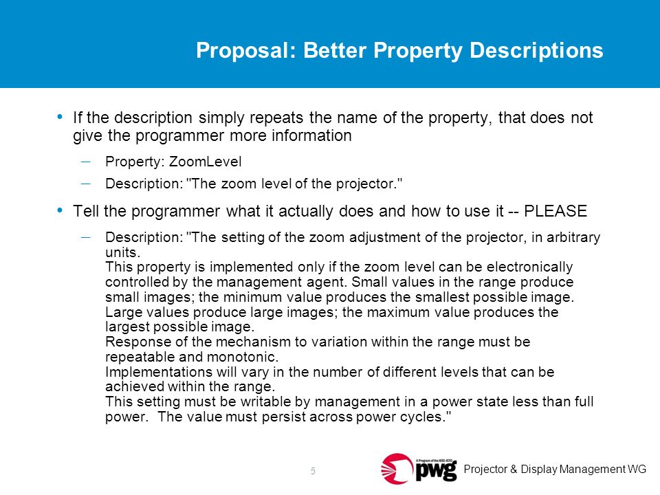 Projector & Display Management WG 5 Proposal: Better Property Descriptions If the description simply repeats the name of the property, that does not give the programmer more information – Property: ZoomLevel – Description: The zoom level of the projector. Tell the programmer what it actually does and how to use it -- PLEASE – Description: The setting of the zoom adjustment of the projector, in arbitrary units.