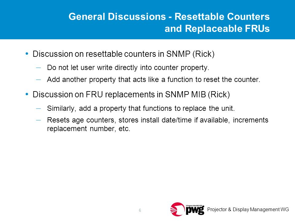 Projector & Display Management WG 6 General Discussions - Resettable Counters and Replaceable FRUs Discussion on resettable counters in SNMP (Rick) – Do not let user write directly into counter property.