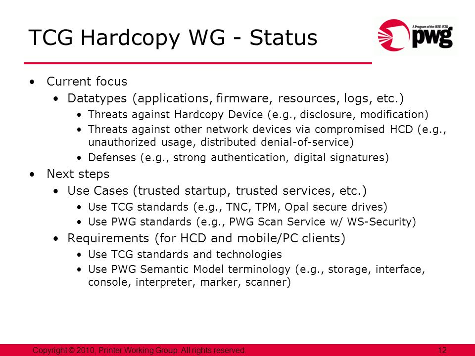12Copyright © 2010, Printer Working Group. All rights reserved. TCG Hardcopy WG - Status Current focus Datatypes (applications, firmware, resources, l