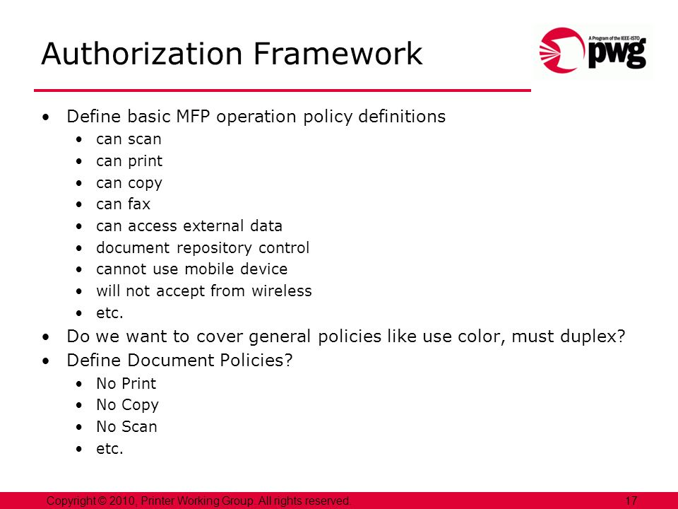 17Copyright © 2010, Printer Working Group. All rights reserved. Authorization Framework Define basic MFP operation policy definitions can scan can pri