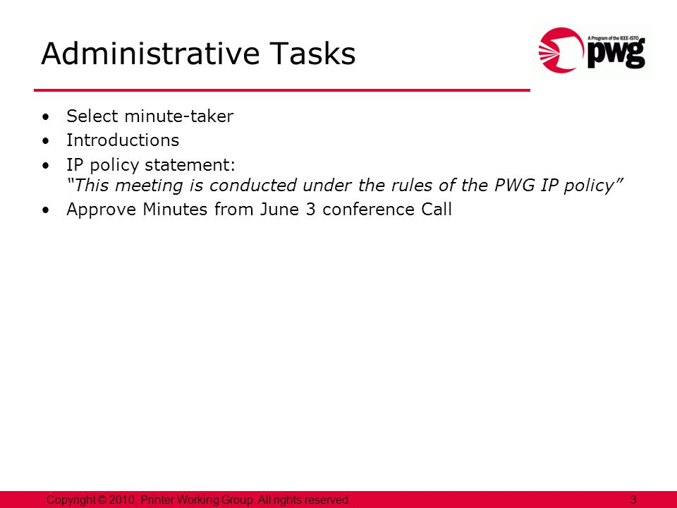 3Copyright © 2010, Printer Working Group. All rights reserved. Administrative Tasks Select minute-taker Introductions IP policy statement: This meetin