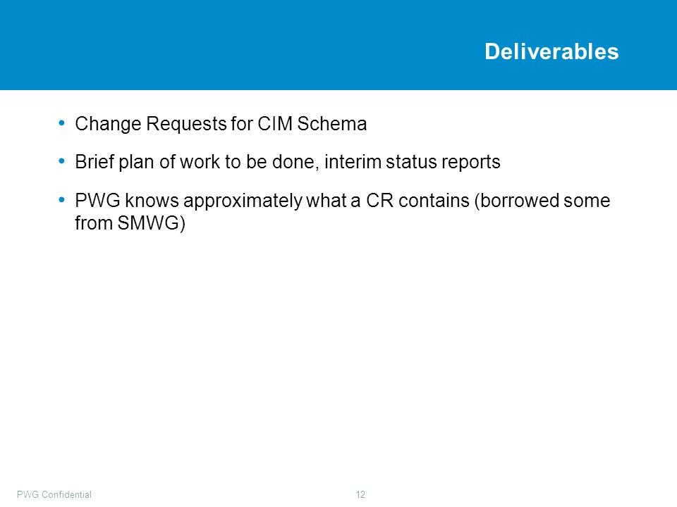 PWG Confidential12 Deliverables Change Requests for CIM Schema Brief plan of work to be done, interim status reports PWG knows approximately what a CR