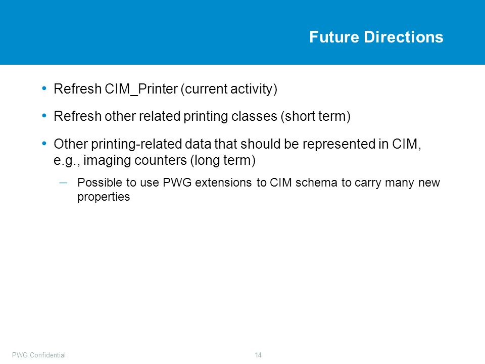 PWG Confidential14 Future Directions Refresh CIM_Printer (current activity) Refresh other related printing classes (short term) Other printing-related
