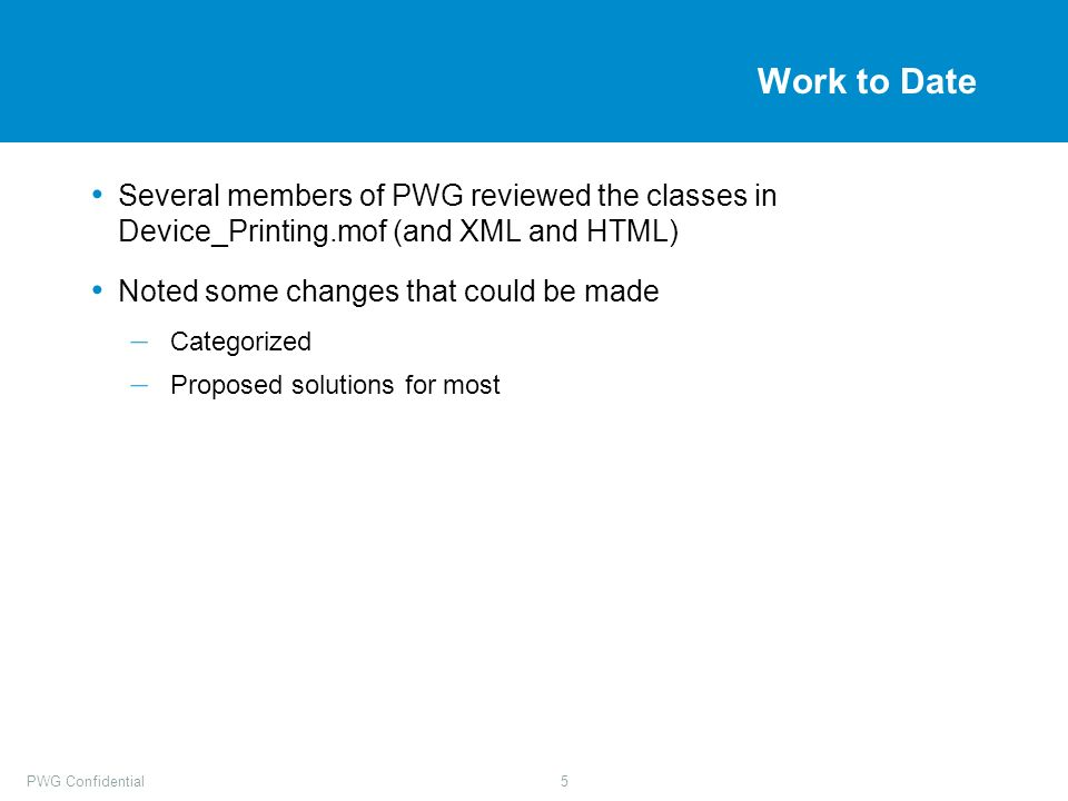 PWG Confidential5 Work to Date Several members of PWG reviewed the classes in Device_Printing.mof (and XML and HTML) Noted some changes that could be