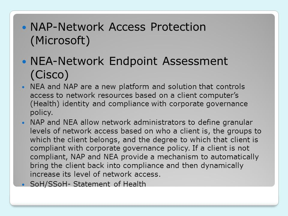 NAP-Network Access Protection (Microsoft) NEA-Network Endpoint Assessment (Cisco) NEA and NAP are a new platform and solution that controls access to network resources based on a client computers (Health) identity and compliance with corporate governance policy.