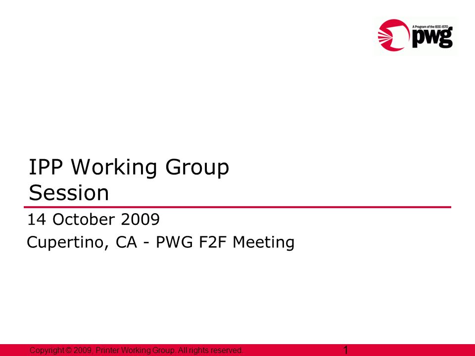 1 Copyright © 2009, Printer Working Group. All rights reserved. 1 IPP Working Group Session 14 October 2009 Cupertino, CA - PWG F2F Meeting